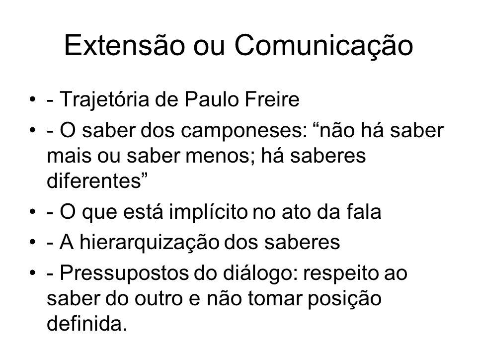 Extensão ou Comunicação - Trajetória de Paulo Freire - O saber dos camponeses: não há saber mais ou saber menos; há saberes diferentes - O que está im