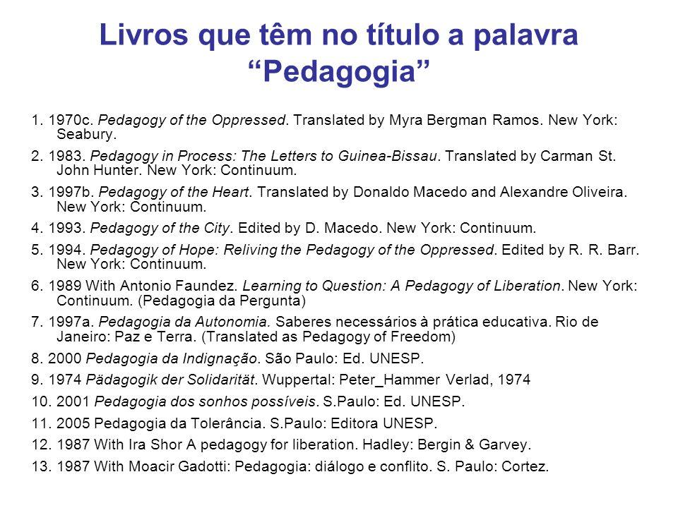 Livros que têm no título a palavra Pedagogia 1. 1970c. Pedagogy of the Oppressed. Translated by Myra Bergman Ramos. New York: Seabury. 2. 1983. Pedago