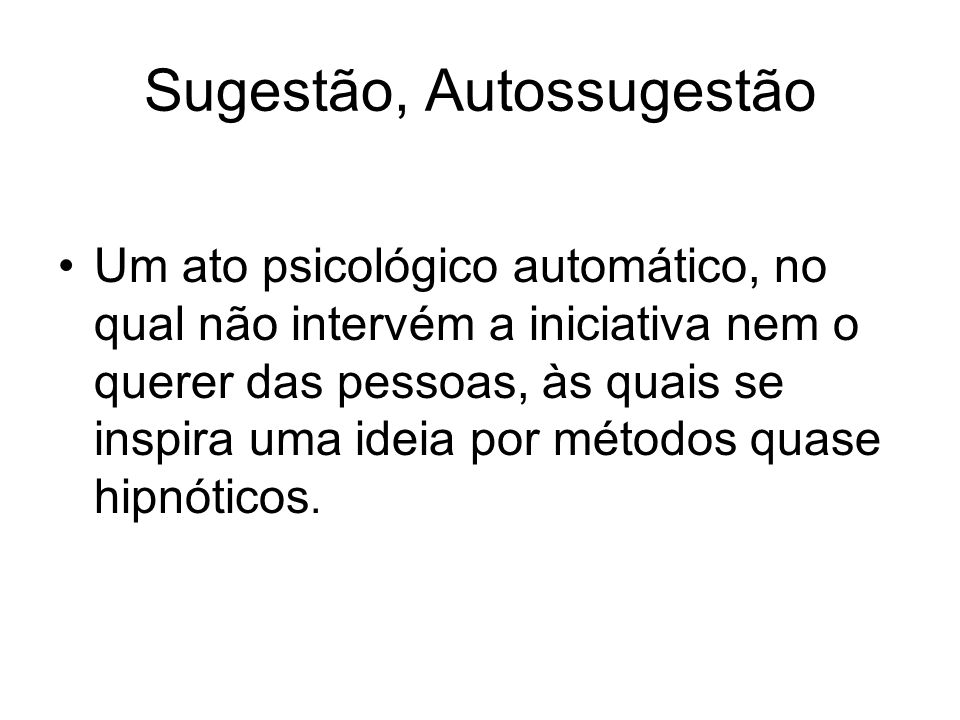 Sugestão, Autossugestão Um ato psicológico automático, no qual não intervém a iniciativa nem o querer das pessoas, às quais se inspira uma ideia por m