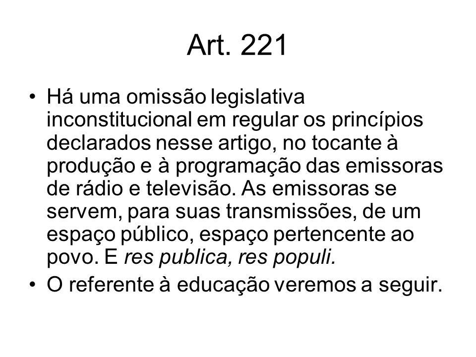 Art. 221 Há uma omissão legislativa inconstitucional em regular os princípios declarados nesse artigo, no tocante à produção e à programação das emiss