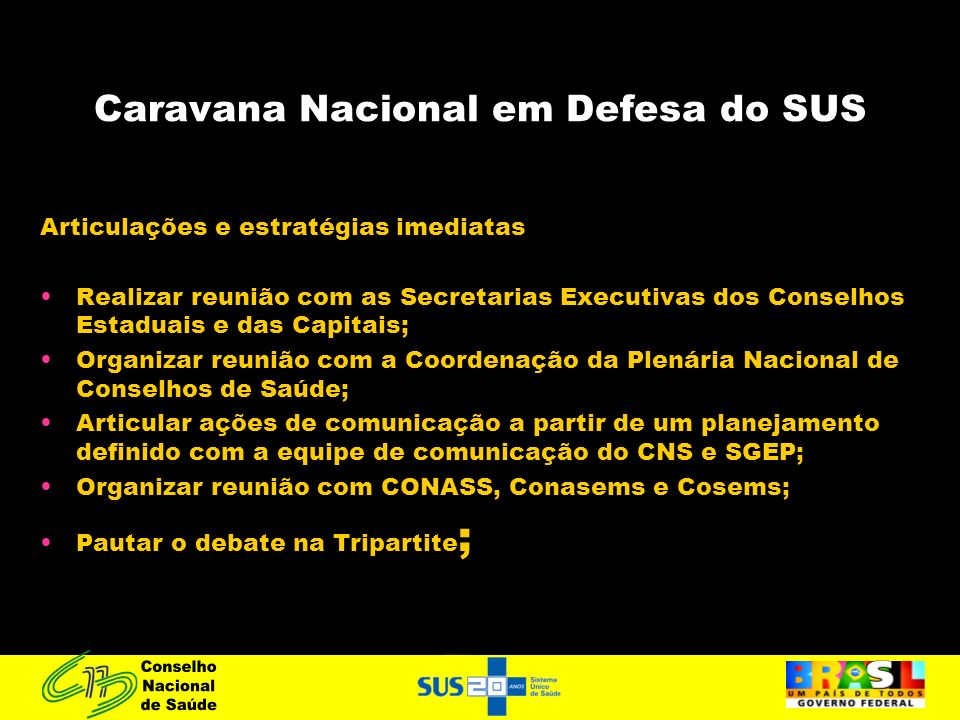 Caravana Nacional em Defesa do SUS Articulações e estratégias imediatas Realizar reunião com as Secretarias Executivas dos Conselhos Estaduais e das C