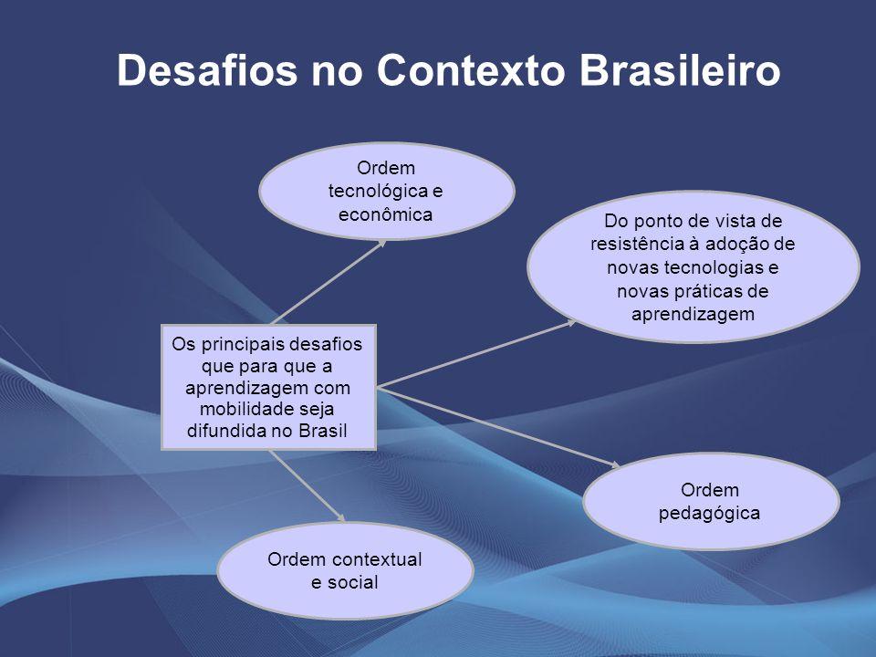 Ordem tecnológica e econômica Desafios no Contexto Brasileiro Os principais desafios que para que a aprendizagem com mobilidade seja difundida no Bras