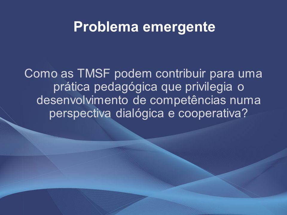 Problema emergente Como as TMSF podem contribuir para uma prática pedagógica que privilegia o desenvolvimento de competências numa perspectiva dialógi