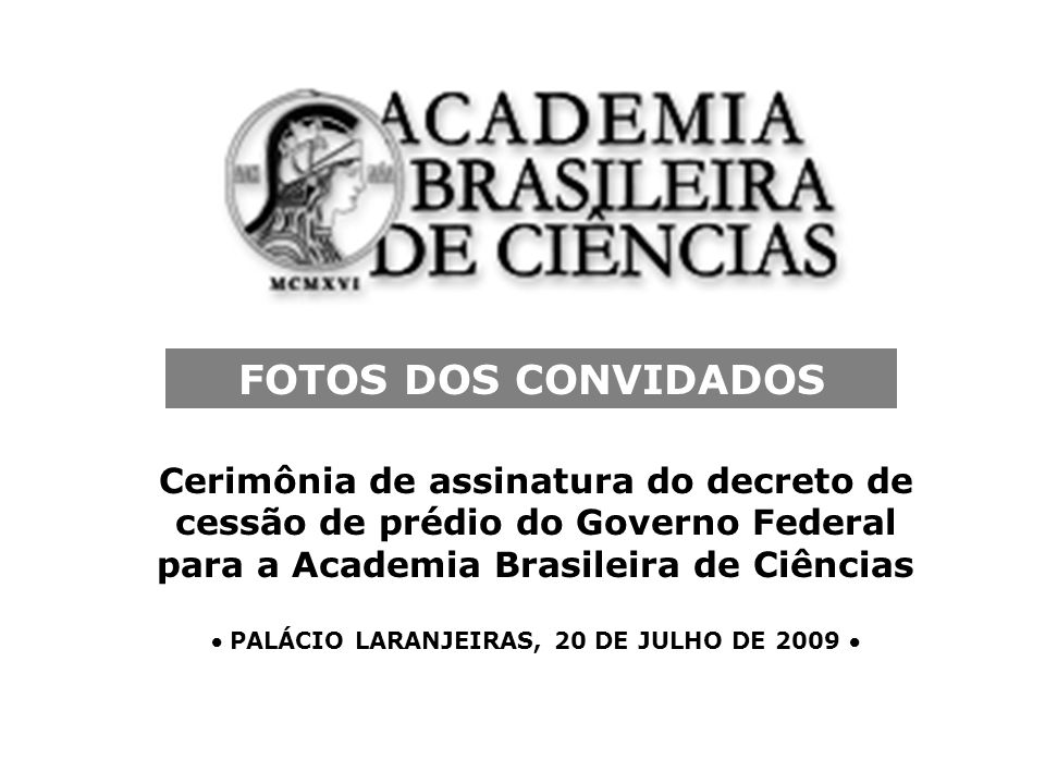 Cerimônia de assinatura do decreto de cessão de prédio do Governo Federal para a Academia Brasileira de Ciências PALÁCIO LARANJEIRAS, 20 DE JULHO DE 2