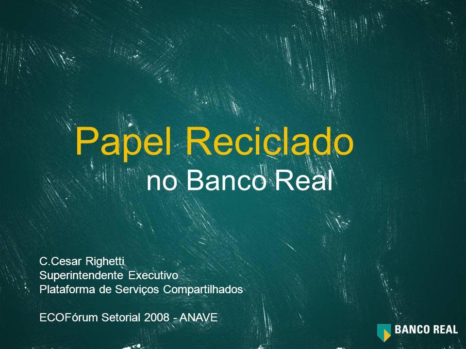 no Banco Real Papel Reciclado C.Cesar Righetti Superintendente Executivo Plataforma de Serviços Compartilhados ECOFórum Setorial 2008 - ANAVE