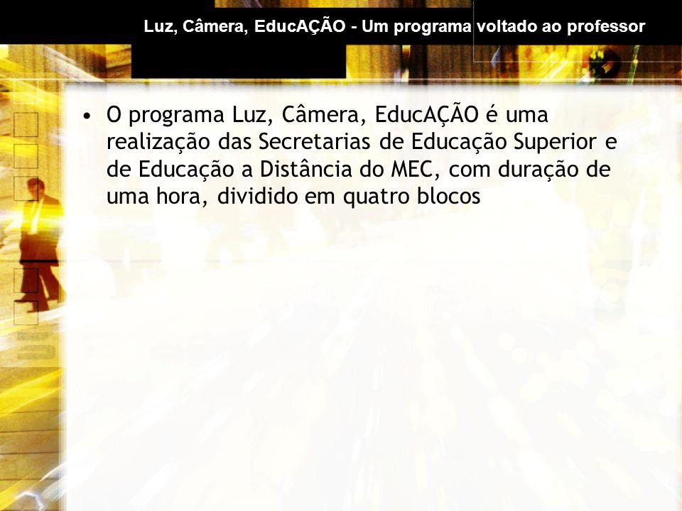 Luz, Câmera, EducAÇÃO - Um programa voltado ao professor O programa Luz, Câmera, EducAÇÃO é uma realização das Secretarias de Educação Superior e de Educação a Distância do MEC, com duração de uma hora, dividido em quatro blocos