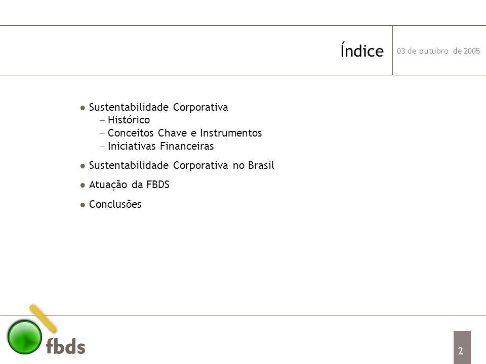 03 de outubro de 2005 3 Sustentabilidade Corporativa Conceituação Exigências da sociedade civil, de investidores, financiadores e consumidores obrigam as empresas a levarem em conta o impacto de suas atividades em todo seu entorno Sustentabilidade Corporativa é uma visão de negócios de longo prazo que incorpora as dimensões social e ambiental à estratégia da companhia – triple bottom line Ética, transparência, comunicação efetiva com stakeholders, boas práticas de governança corporativa e prestação de contas são elementos fundamentais desta nova postura É um conceito ainda tímido nas empresas brasileiras, cujo foco está na melhoria da governança e na responsabilidade social, mas já é realidade nas empresas líderes da Europa e dos EUA É uma agenda fundamental para quem se diferencia pelo seu compromisso com as gerações futuras
