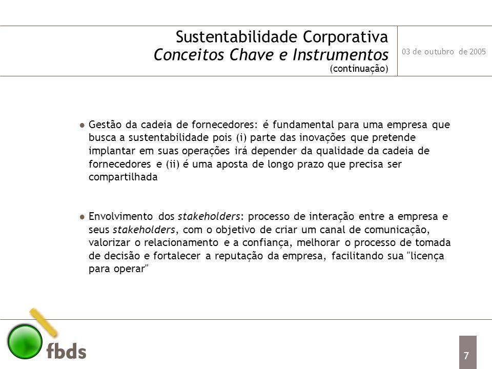 03 de outubro de 2005 8 Sustentabilidade Corporativa Conceitos Chave e Instrumentos (continuação) Relatórios de Sustentabilidade: 45% das 250 maiores companhias do Global Fortune publicam um relatório de sustentabilidade separado do Relatório Anual, mostrando o desempenho econômico, social e ambiental de forma integrada.