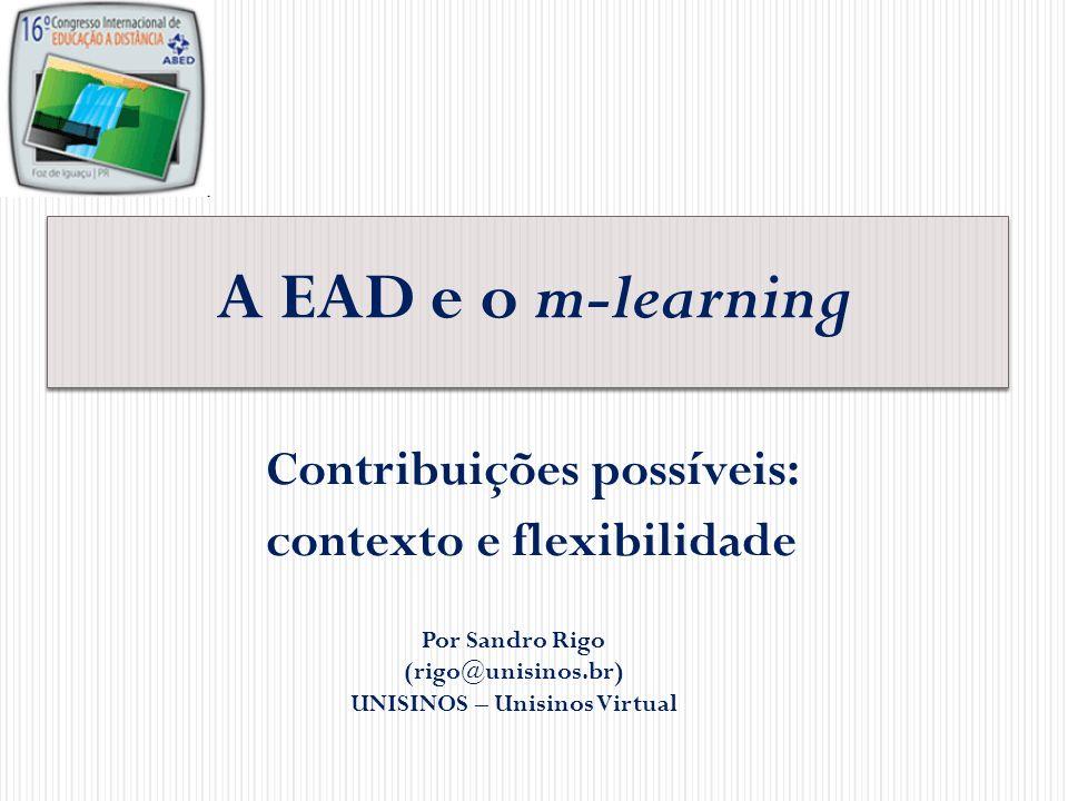 A EAD e o m-learning: contexto e flexibilidade Alguns fatos na EAD: Mediação digit al Conteúdos abertos (em expansão) Integração e diversificação de mídias Flexibilidade de tempo ou espaço Necessidades e preferências observadas e atendidas