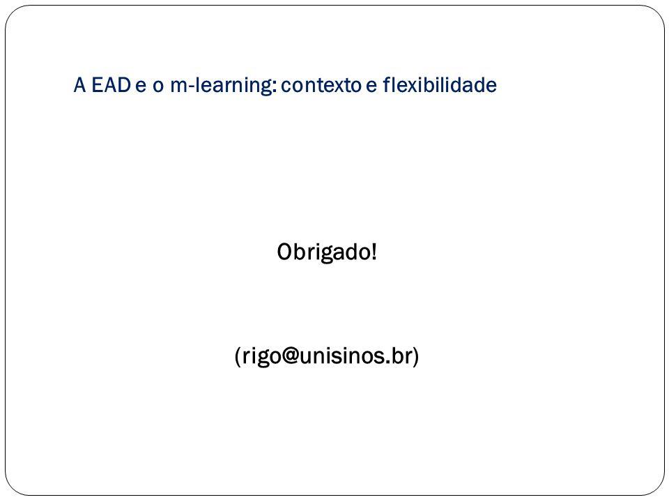 A EAD e o m-learning: contexto e flexibilidade Obrigado! (rigo@unisinos.br)