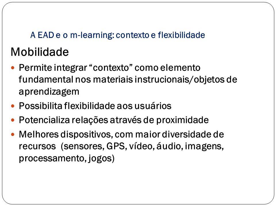 Mobilidade Permite integrar contexto como elemento fundamental nos materiais instrucionais/objetos de aprendizagem Possibilita flexibilidade aos usuár