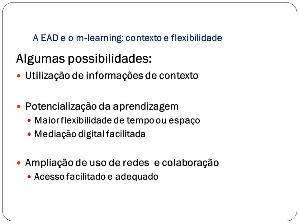 A EAD e o m-learning: contexto e flexibilidade Algumas possibilidades: Utilização de informações de contexto Potencialização da aprendizagem Maior fle