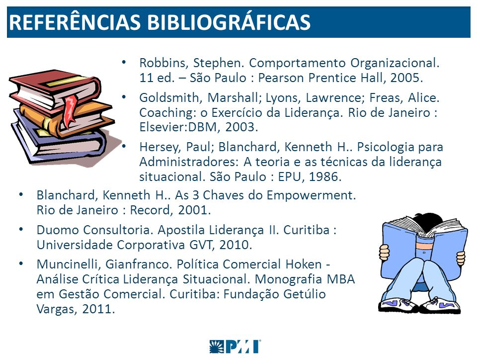 Robbins, Stephen. Comportamento Organizacional. 11 ed. – São Paulo : Pearson Prentice Hall, 2005. Goldsmith, Marshall; Lyons, Lawrence; Freas, Alice.