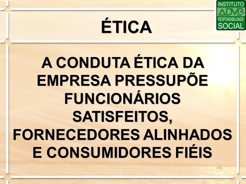 ÉTICA A CONDUTA ÉTICA DA EMPRESA PRESSUPÕE FUNCIONÁRIOS SATISFEITOS, FORNECEDORES ALINHADOS E CONSUMIDORES FIÉIS