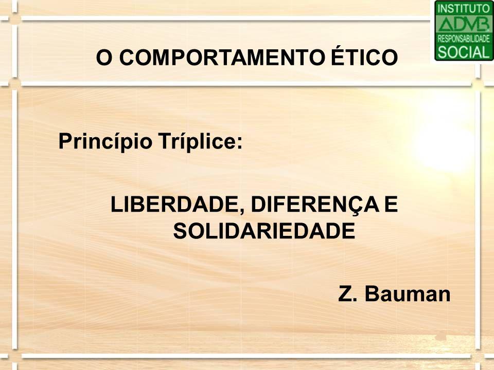 O COMPORTAMENTO ÉTICO Princípio Tríplice: LIBERDADE, DIFERENÇA E SOLIDARIEDADE Z. Bauman