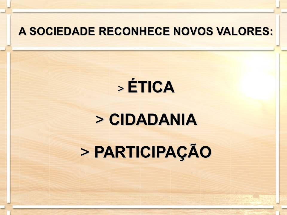 A SOCIEDADE RECONHECE NOVOS VALORES: > ÉTICA > CIDADANIA > PARTICIPAÇÃO