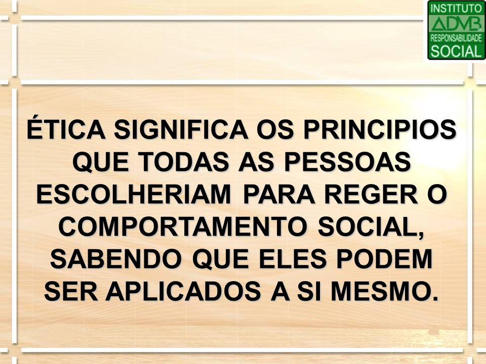 ÉTICA SIGNIFICA OS PRINCIPIOS QUE TODAS AS PESSOAS ESCOLHERIAM PARA REGER O COMPORTAMENTO SOCIAL, SABENDO QUE ELES PODEM SER APLICADOS A SI MESMO.