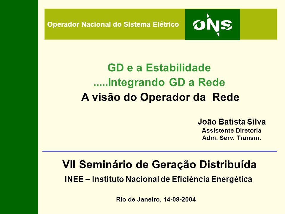 Operador Nacional do Sistema Elétrico GD e a Estabilidade.....Integrando GD a Rede A visão do Operador da Rede Rio de Janeiro, 14-09-2004 VII Seminári