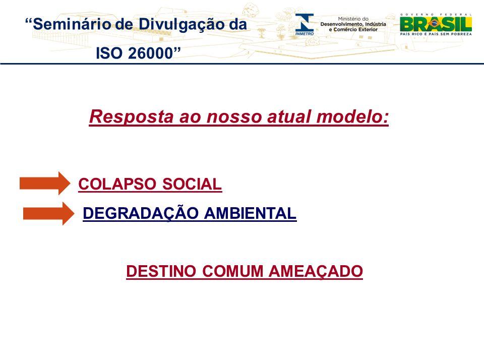 Resposta ao nosso atual modelo: COLAPSO SOCIAL DEGRADAÇÃO AMBIENTAL DESTINO COMUM AMEAÇADO Seminário de Divulgação da ISO 26000
