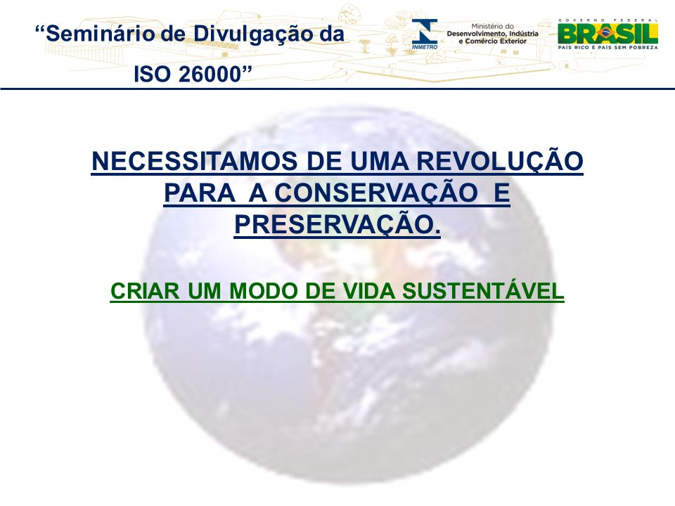 NECESSITAMOS DE UMA REVOLUÇÃO PARA A CONSERVAÇÃO E PRESERVAÇÃO. CRIAR UM MODO DE VIDA SUSTENTÁVEL Seminário de Divulgação da ISO 26000