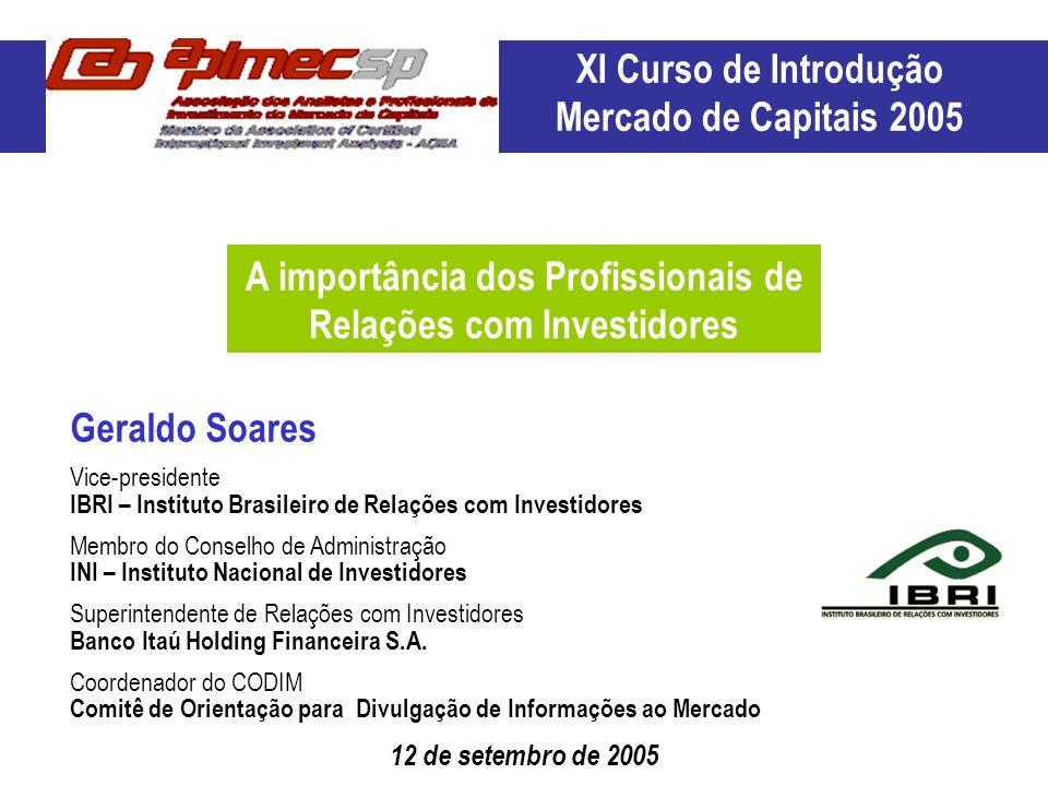 12 de setembro de 2005 Geraldo Soares A importância dos Profissionais de Relações com Investidores XI Curso de Introdução Mercado de Capitais 2005 Vic
