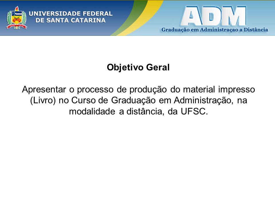 Objetivo Geral Apresentar o processo de produção do material impresso (Livro) no Curso de Graduação em Administração, na modalidade a distância, da UF
