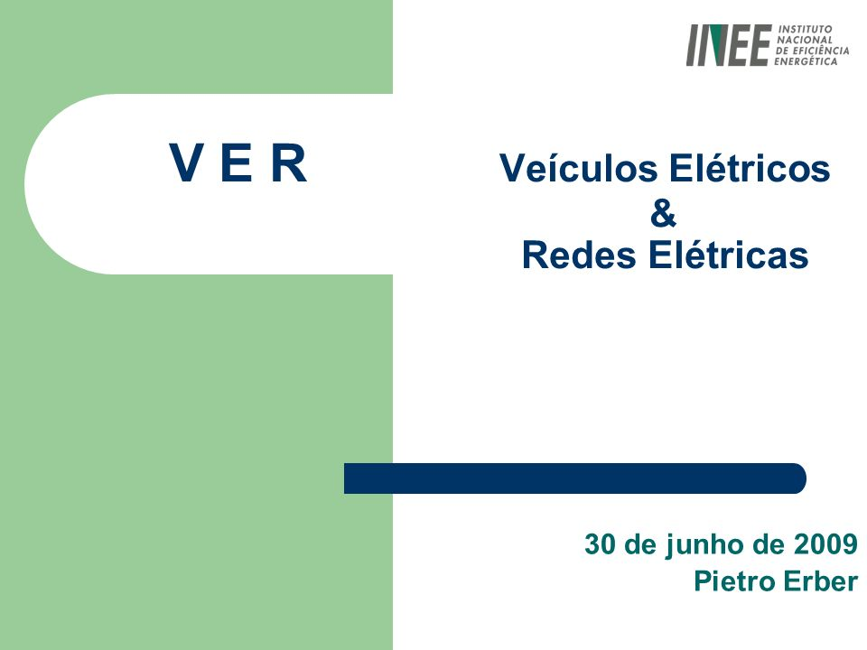V E R Veículos Elétricos & Redes Elétricas 30 de junho de 2009 Pietro Erber