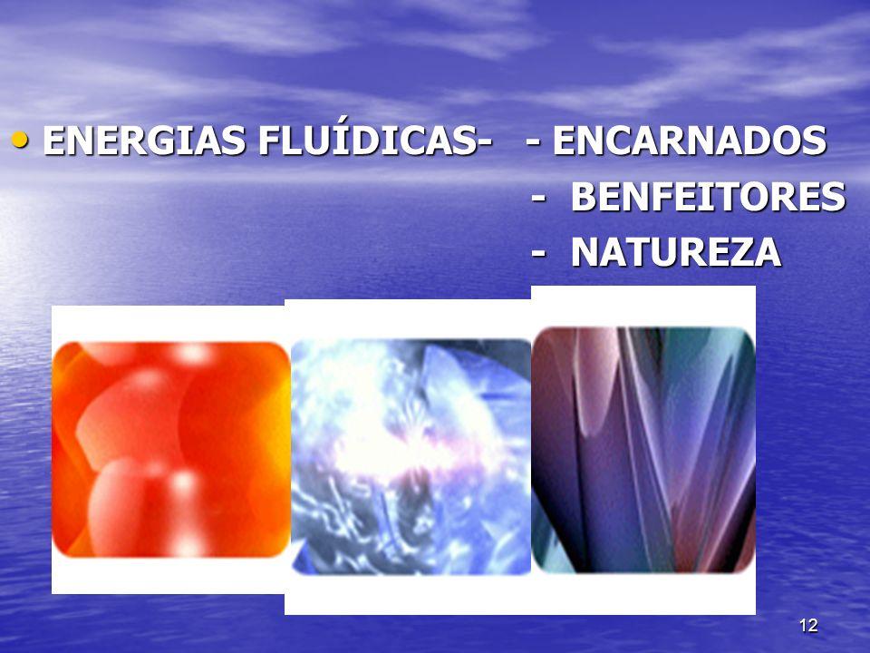 12 ENERGIAS FLUÍDICAS- - ENCARNADOS ENERGIAS FLUÍDICAS- - ENCARNADOS - BENFEITORES - BENFEITORES - NATUREZA - NATUREZA