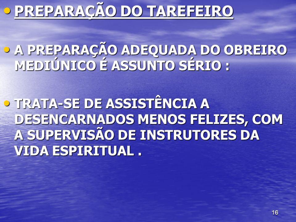 16 PREPARAÇÃO DO TAREFEIRO PREPARAÇÃO DO TAREFEIRO A PREPARAÇÃO ADEQUADA DO OBREIRO MEDIÚNICO É ASSUNTO SÉRIO : A PREPARAÇÃO ADEQUADA DO OBREIRO MEDIÚ
