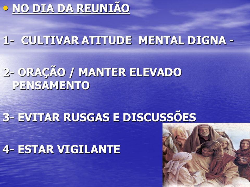 19 NO DIA DA REUNIÃO NO DIA DA REUNIÃO 1- CULTIVAR ATITUDE MENTAL DIGNA - 2- ORAÇÃO / MANTER ELEVADO PENSAMENTO 3- EVITAR RUSGAS E DISCUSSÕES 4- ESTAR