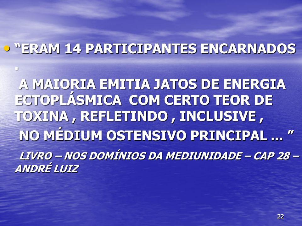 22 ERAM 14 PARTICIPANTES ENCARNADOS. ERAM 14 PARTICIPANTES ENCARNADOS. A MAIORIA EMITIA JATOS DE ENERGIA ECTOPLÁSMICA COM CERTO TEOR DE TOXINA, REFLET