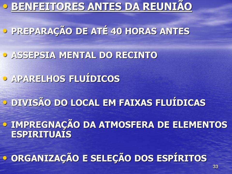 33 BENFEITORES ANTES DA REUNIÃO BENFEITORES ANTES DA REUNIÃO PREPARAÇÃO DE ATÉ 40 HORAS ANTES PREPARAÇÃO DE ATÉ 40 HORAS ANTES ASSEPSIA MENTAL DO RECI