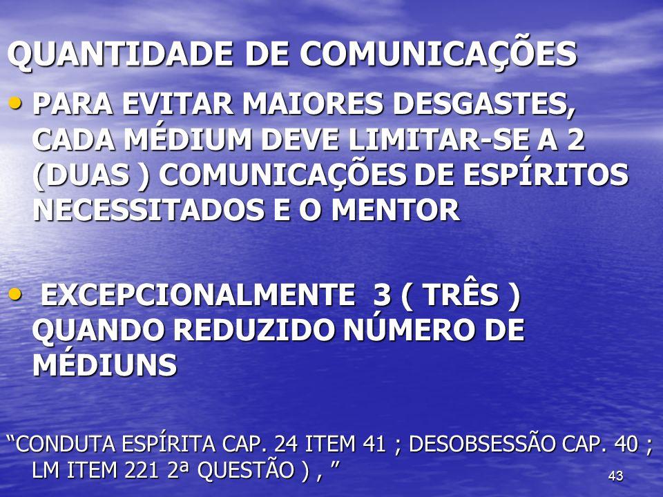 43 QUANTIDADE DE COMUNICAÇÕES PARA EVITAR MAIORES DESGASTES, CADA MÉDIUM DEVE LIMITAR-SE A 2 (DUAS ) COMUNICAÇÕES DE ESPÍRITOS NECESSITADOS E O MENTOR