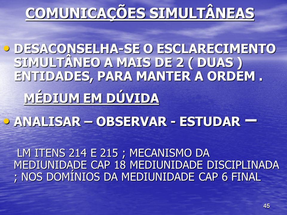 45 COMUNICAÇÕES SIMULTÂNEAS COMUNICAÇÕES SIMULTÂNEAS DESACONSELHA-SE O ESCLARECIMENTO SIMULTÂNEO A MAIS DE 2 ( DUAS ) ENTIDADES, PARA MANTER A ORDEM.