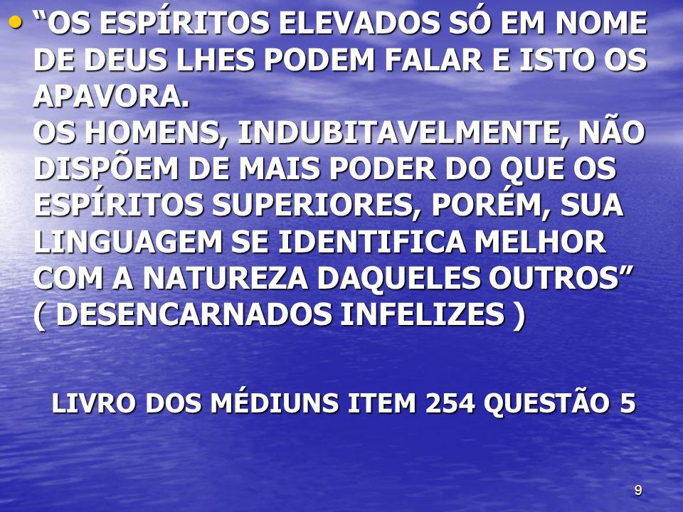 9 OS ESPÍRITOS ELEVADOS SÓ EM NOME DE DEUS LHES PODEM FALAR E ISTO OS APAVORA. OS HOMENS, INDUBITAVELMENTE, NÃO DISPÕEM DE MAIS PODER DO QUE OS ESPÍRI