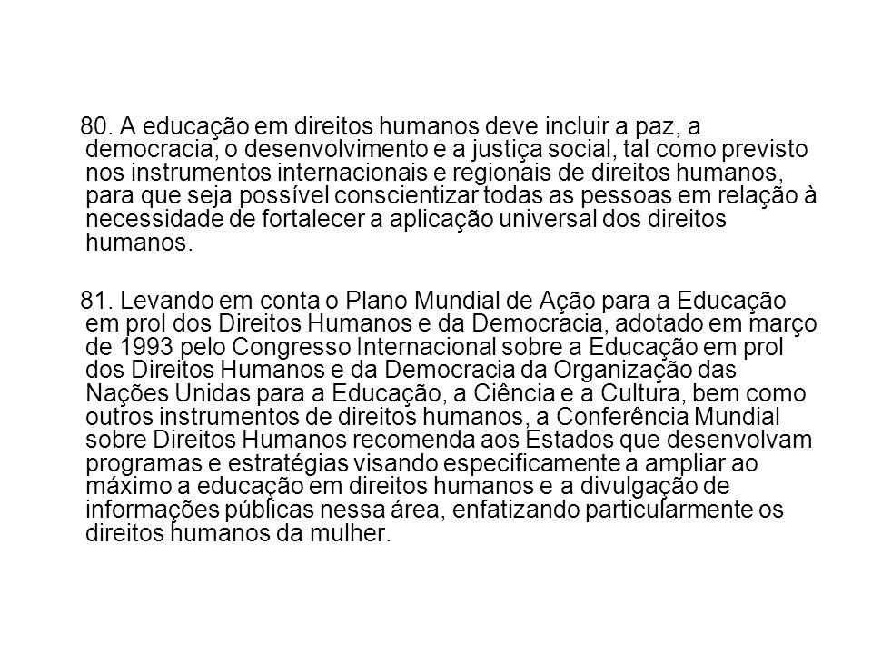 80. A educação em direitos humanos deve incluir a paz, a democracia, o desenvolvimento e a justiça social, tal como previsto nos instrumentos internac