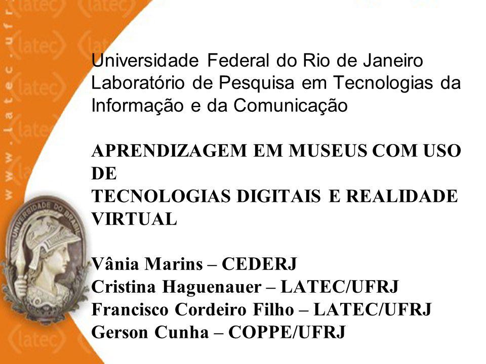 Universidade Federal do Rio de Janeiro Laboratório de Pesquisa em Tecnologias da Informação e da Comunicação APRENDIZAGEM EM MUSEUS COM USO DE TECNOLOGIAS DIGITAIS E REALIDADE VIRTUAL Vânia Marins – CEDERJ Cristina Haguenauer – LATEC/UFRJ Francisco Cordeiro Filho – LATEC/UFRJ Gerson Cunha – COPPE/UFRJ