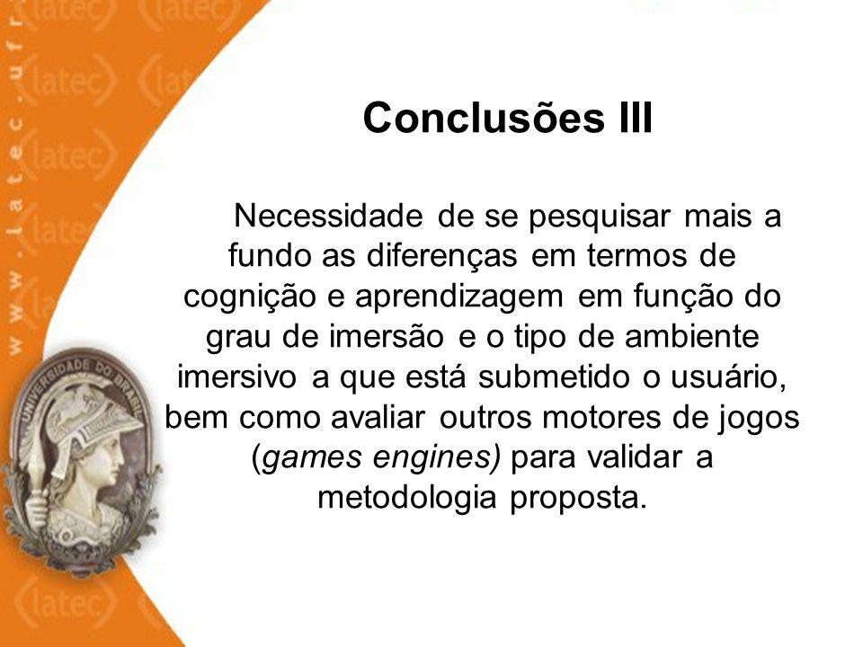 Conclusões III Necessidade de se pesquisar mais a fundo as diferenças em termos de cognição e aprendizagem em função do grau de imersão e o tipo de am
