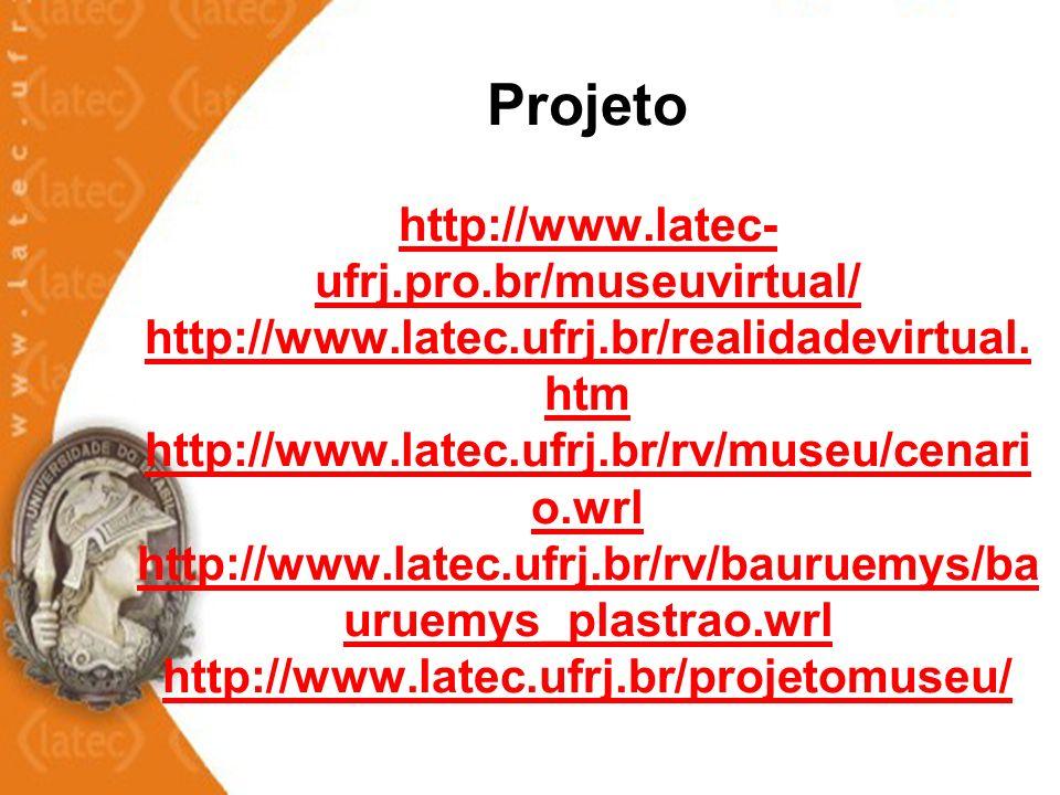 Projeto http://www.latec- ufrj.pro.br/museuvirtual/ http://www.latec.ufrj.br/realidadevirtual. htm http://www.latec.ufrj.br/rv/museu/cenari o.wrl http