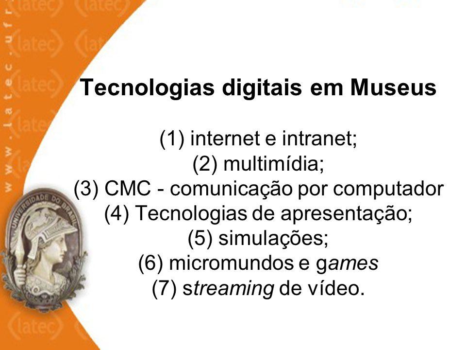 Tecnologias digitais em Museus (1) internet e intranet; (2) multimídia; (3) CMC - comunicação por computador (4) Tecnologias de apresentação; (5) simulações; (6) micromundos e games (7) streaming de vídeo.
