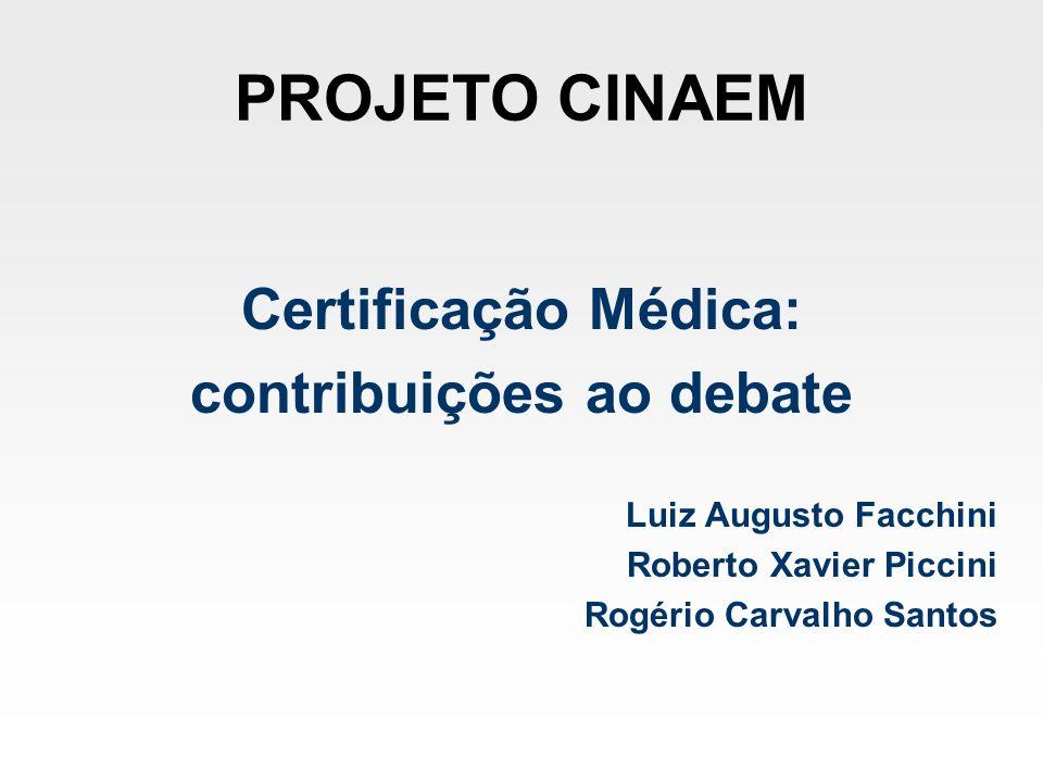PROJETO CINAEM Certificação Médica: contribuições ao debate Luiz Augusto Facchini Roberto Xavier Piccini Rogério Carvalho Santos