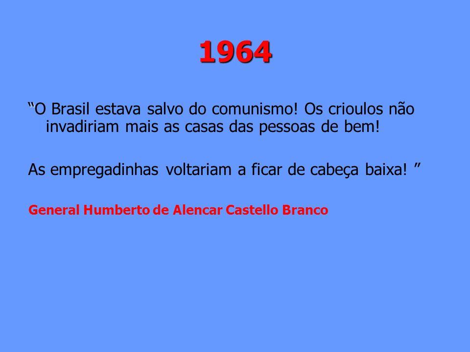 1964 O Brasil estava salvo do comunismo! Os crioulos não invadiriam mais as casas das pessoas de bem! As empregadinhas voltariam a ficar de cabeça bai
