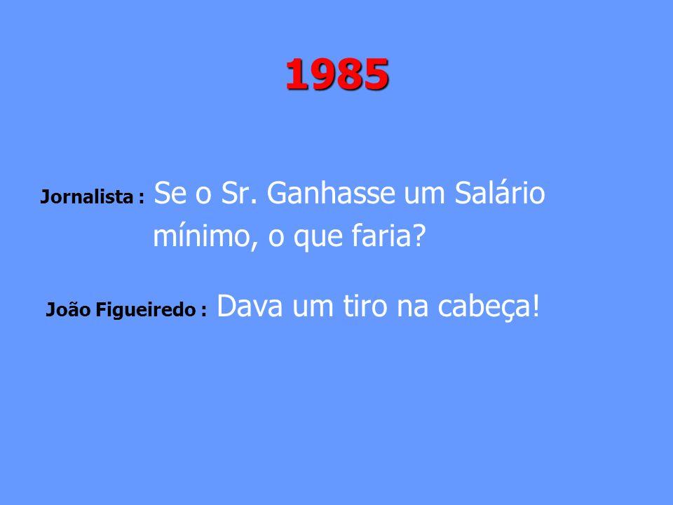 1985 Jornalista : Se o Sr. Ganhasse um Salário mínimo, o que faria? João Figueiredo : Dava um tiro na cabeça!