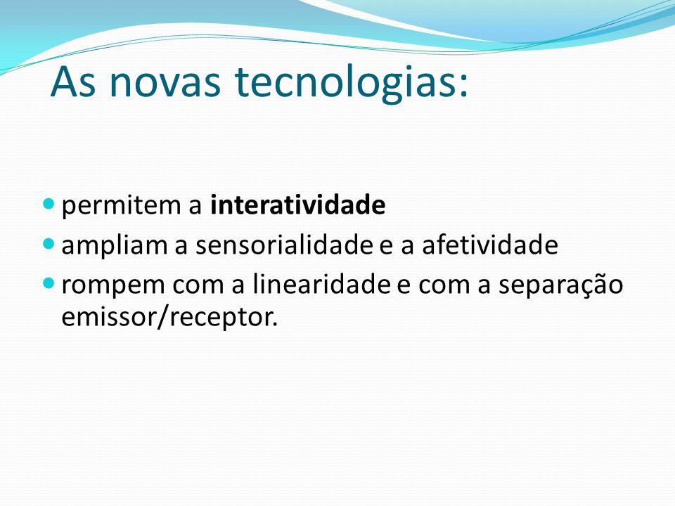 As novas tecnologias: permitem a interatividade ampliam a sensorialidade e a afetividade rompem com a linearidade e com a separação emissor/receptor.