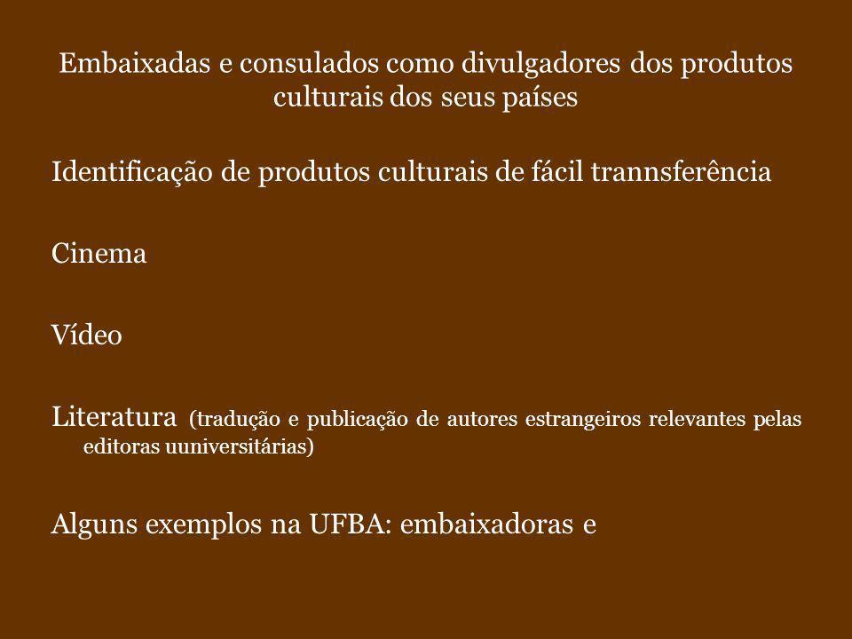 Embaixadas e consulados como divulgadores dos produtos culturais dos seus países Identificação de produtos culturais de fácil trannsferência Cinema Vídeo Literatura (tradução e publicação de autores estrangeiros relevantes pelas editoras uuniversitárias) Alguns exemplos na UFBA: embaixadoras e