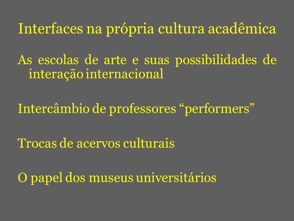 Interfaces na própria cultura acadêmica As escolas de arte e suas possibilidades de interação internacional Intercâmbio de professores performers Trocas de acervos culturais O papel dos museus universitários