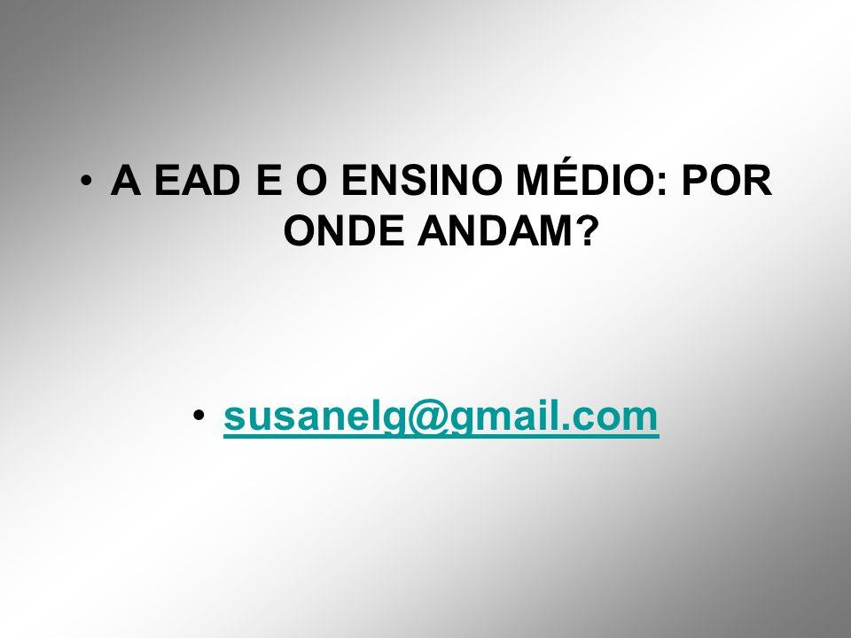 A EAD E O ENSINO MÉDIO: POR ONDE ANDAM susanelg@gmail.com