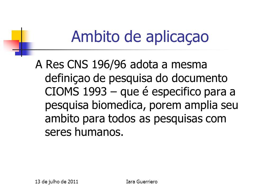 Ambito de aplicaçao A Res CNS 196/96 adota a mesma definiçao de pesquisa do documento CIOMS 1993 – que é especifico para a pesquisa biomedica, porem a