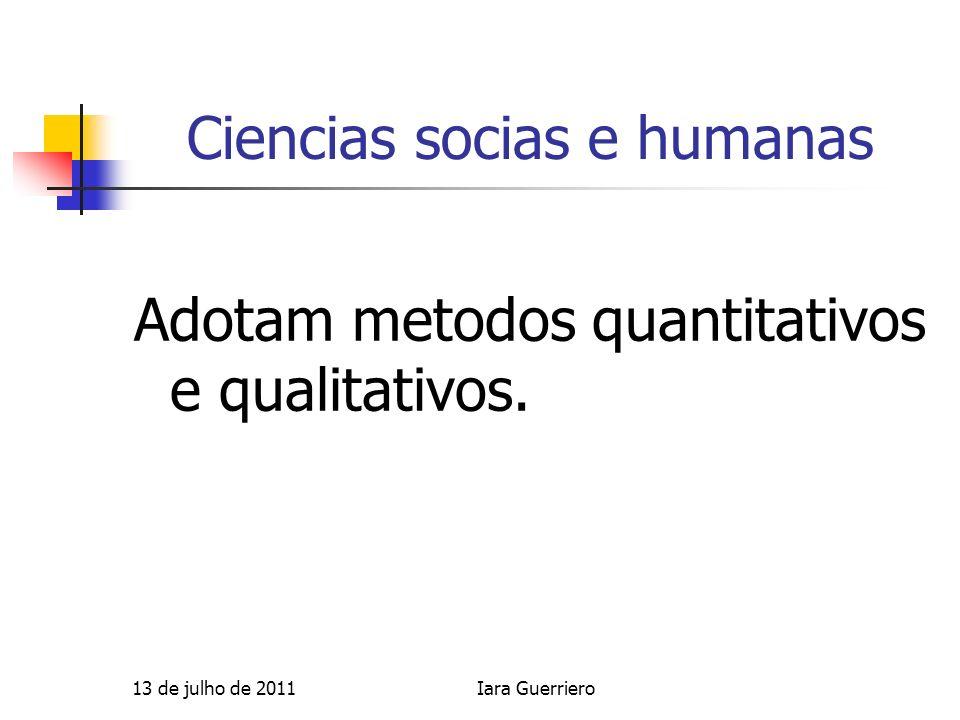 Ciencias socias e humanas Adotam metodos quantitativos e qualitativos. 13 de julho de 2011Iara Guerriero