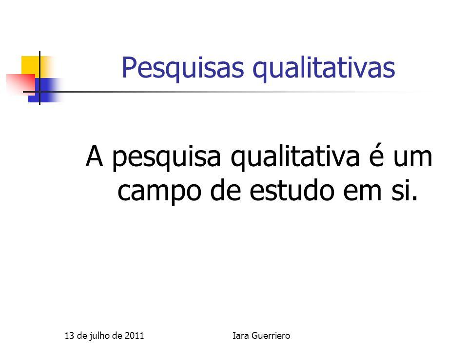 Pesquisas qualitativas A pesquisa qualitativa é um campo de estudo em si. 13 de julho de 2011Iara Guerriero
